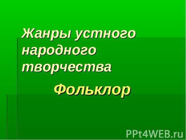 Жанры устного народного творчестваФольклор