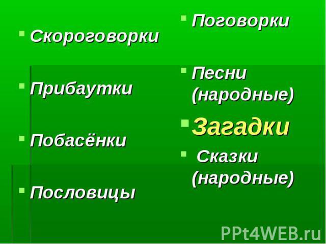 СкороговоркиПрибауткиПобасёнкиПословицы ПоговоркиПесни (народные)Загадки Сказки (народные)