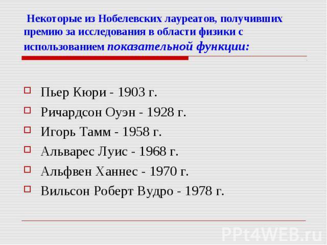 Некоторые из Нобелевских лауреатов, получивших премию за исследования в области физики с использованием показательной функции:Пьер Кюри - 1903 г.Ричардсон Оуэн - 1928 г.Игорь Тамм - 1958 г.Альварес Луис - 1968 г.Альфвен Ханнес - 1970 г.Вильсон Робер…