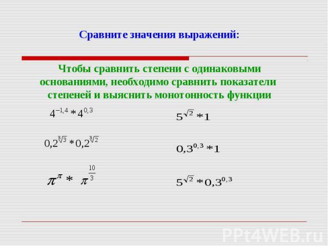 Сравните значения выражений:Чтобы сравнить степени с одинаковыми основаниями, необходимо сравнить показатели степеней и выяснить монотонность функции