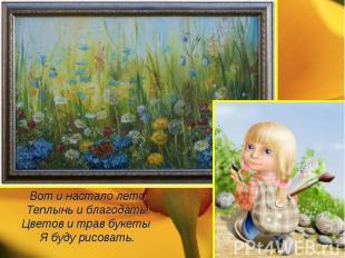 Вот и настало летоТеплынь и благодать!Цветов и трав букеты Я буду рисовать.