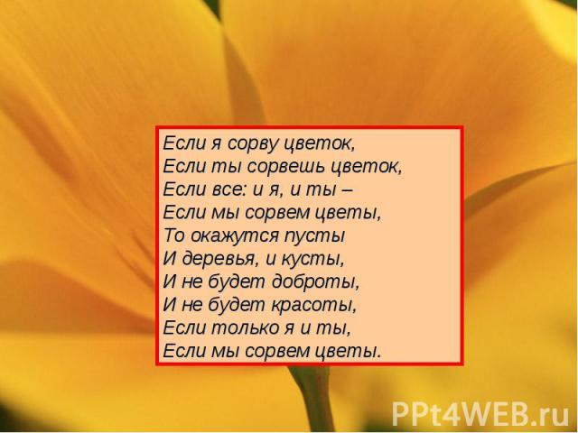 Если я сорву цветок,Если ты сорвешь цветок,Если все: и я, и ты –Если мы сорвем цветы,То окажутся пустыИ деревья, и кусты,И не будет доброты,И не будет красоты,Если только я и ты, Если мы сорвем цветы.