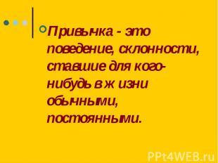 Привычка - это поведение, склонности, ставшие для кого-нибудь в жизни обычными,
