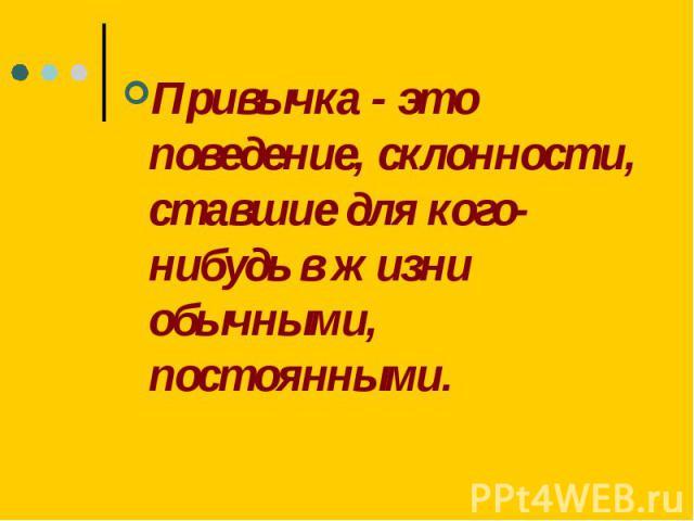 Привычка - это поведение, склонности, ставшие для кого-нибудь в жизни обычными, постоянными.