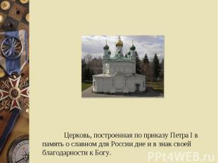 Церковь, построенная по приказу Петра I в память о славном для России дне и в зн