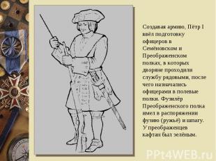 Создавая армию, Пётр I ввёл подготовку офицеров в Семёновском и Преображенском п