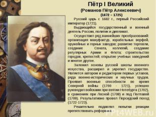 Пётр I Великий (Романов Пётр Алексеевич) (1672 – 1725)Русский царь с 1682 г., пе