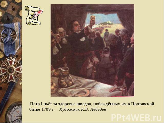 Пётр I пьёт за здоровье шведов, побеждённых им в Полтавской битве 1709 г. Художник К.В. Лебедев