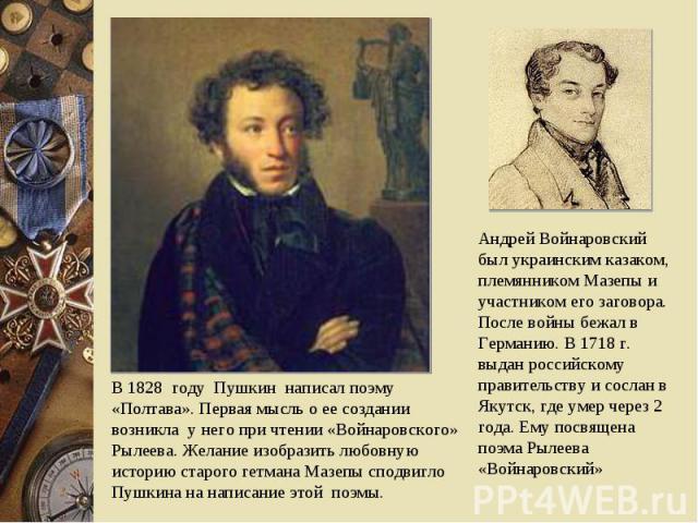 В 1828 году Пушкин написал поэму «Полтава». Первая мысль о ее создании возникла у него при чтении «Войнаровского» Рылеева. Желание изобразить любовную историю старого гетмана Мазепы сподвигло Пушкина на написание этой поэмы. Андрей Войнаровский был …