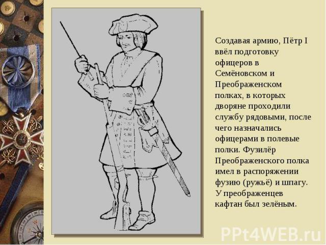 Создавая армию, Пётр I ввёл подготовку офицеров в Семёновском и Преображенском полках, в которых дворяне проходили службу рядовыми, после чего назначались офицерами в полевые полки. Фузилёр Преображенского полка имел в распоряжении фузию (ружьё) и ш…