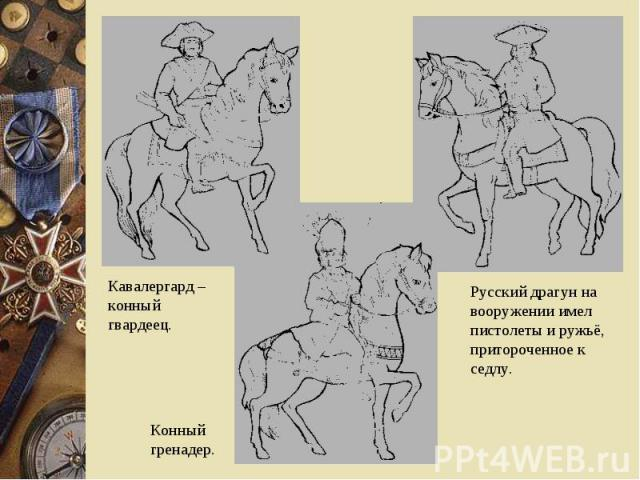 Кавалергард – конный гвардеец.Русский драгун на вооружении имел пистолеты и ружьё, притороченное к седлу.Конный гренадер.