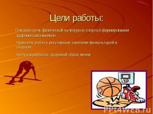 Цели работы: Показать роль физической культуры и спорта в формировании здоровья