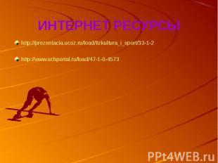 ИНТЕРНЕТ РЕСУРСЫhttp://prezentacia.ucoz.ru/load/fizkultura_i_sport/33-1-2http://