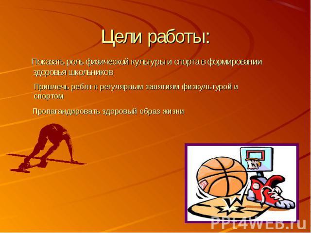 Цели работы: Показать роль физической культуры и спорта в формировании здоровья школьников Привлечь ребят к регулярным занятиям физкультурой и спортом Пропагандировать здоровый образ жизни