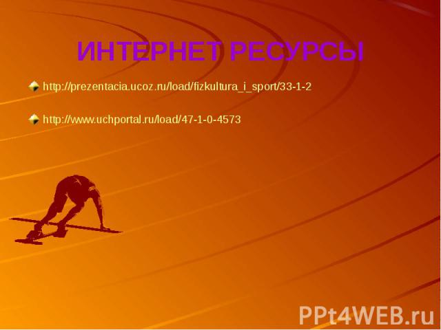 ИНТЕРНЕТ РЕСУРСЫhttp://prezentacia.ucoz.ru/load/fizkultura_i_sport/33-1-2http://www.uchportal.ru/load/47-1-0-4573