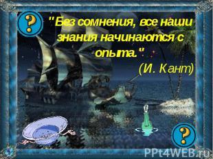 """""""Без сомнения, все наши знания начинаются с опыта.""""(И. Кант)"""