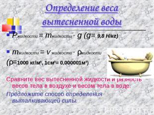 Определение веса вытесненной водыРжидкости = mжидкости · g (g= 9,8 Н/кг)mжидкост