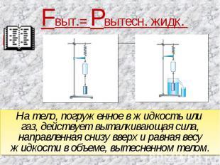 Fвыт.= Рвытесн. жидк. На тело, погруженное в жидкость или газ, действует выталки