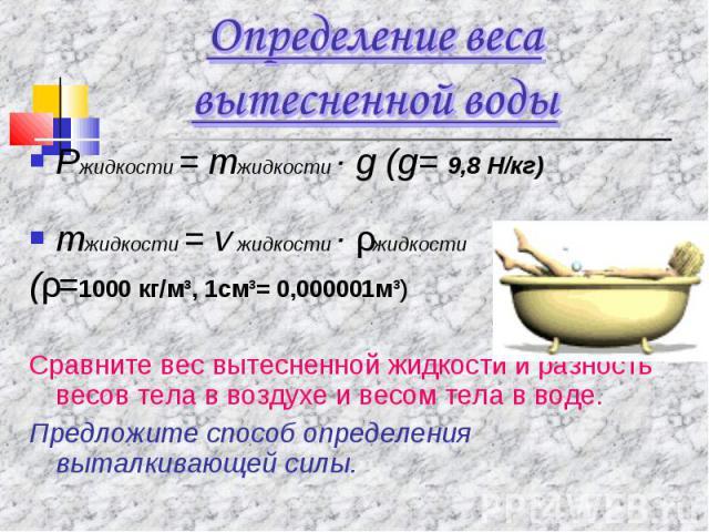 Определение веса вытесненной водыРжидкости = mжидкости · g (g= 9,8 Н/кг)mжидкости = v жидкости · ρжидкости (ρ=1000 кг/м³, 1см³= 0,000001м³)Сравните вес вытесненной жидкости и разность весов тела в воздухе и весом тела в воде.Предложите способ опреде…