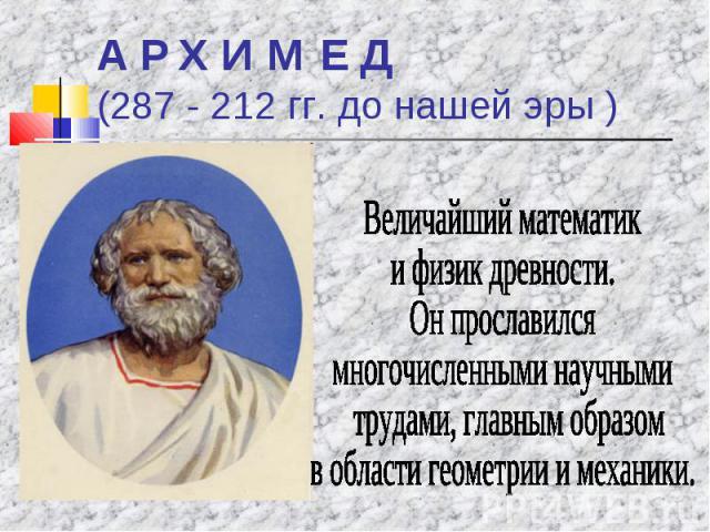 А Р Х И М Е Д (287 - 212 гг. до нашей эры ) Величайший математики физик древности.Он прославилсямногочисленными научными трудами, главным образом в области геометрии и механики.