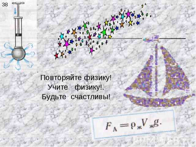 Повторяйте физику!Учите физику!.Будьте счастливы!