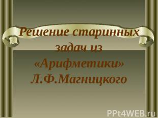 Решение старинных задач из «Арифметики» Л.Ф.Магницкого