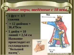 Новые меры, введённые с 18 века1 фут = 1/7 сажени = 12 дюймов = 30,479см 1 дюйм