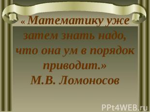 « Математику уже затем знать надо, что она ум в порядок приводит.»М.В. Ломоносов