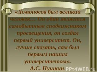 «Ломоносов был великий человек… Он один является самобытным сподвижником просвещ