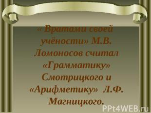 « Вратами своей учёности» М.В. Ломоносов считал «Грамматику» Смотрицкого и «Ариф