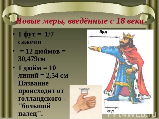 Новые меры, введённые с 18 века1 фут = 1/7 сажени = 12 дюймов = 30,479см 1 дюйм = 10 линий = 2,54 см Название происходит от голландского - ''большой палец''.