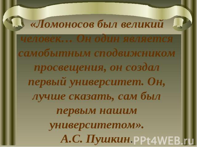«Ломоносов был великий человек… Он один является самобытным сподвижником просвещения, он создал первый университет. Он, лучше сказать, сам был первым нашим университетом».А.С. Пушкин.