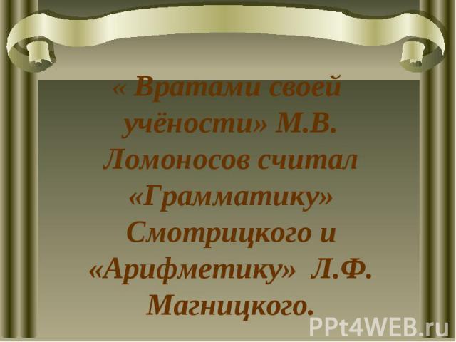 « Вратами своей учёности» М.В. Ломоносов считал «Грамматику» Смотрицкого и «Арифметику» Л.Ф. Магницкого.
