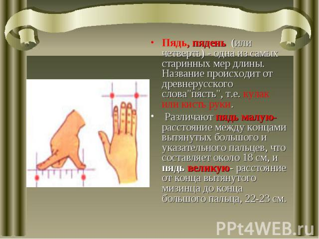 Пядь, пядень (или четверть) - одна из самых старинных мер длины. Название происходит от древнерусского слова