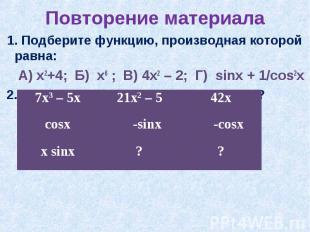 Повторение материала 1. Подберите функцию, производная которой равна: А) х2+4; Б