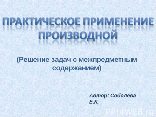 Практическое применение производной(Решение задач с межпредметным содержанием)Автор: Соболева Е.К.