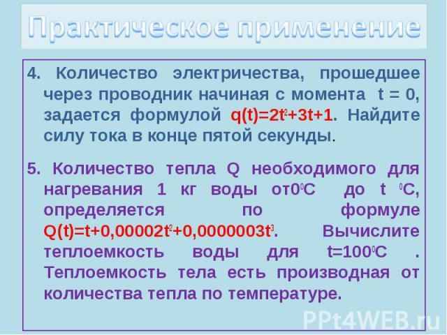 Практическое применение4. Количество электричества, прошедшее через проводник начиная с момента t = 0, задается формулой q(t)=2t2+3t+1. Найдите силу тока в конце пятой секунды.5. Количество тепла Q необходимого для нагревания 1 кг воды от00С до t 0С…