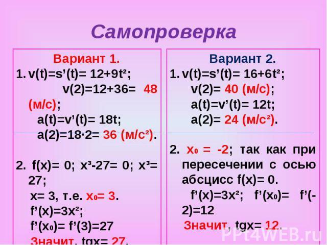 СамопроверкаВариант 1.v(t)=s'(t)= 12+9t²; v(2)=12+36= 48 (м/с); a(t)=v'(t)= 18t; a(2)=18·2= 36 (м/с²).2. f(x)= 0; x³-27= 0; x³= 27; x= 3, т.е. х0= 3. f'(x)=3x²; f'(x0)= f'(3)=27 Значит, tgx= 27.Вариант 2.v(t)=s'(t)= 16+6t²; v(2)= 40 (м/с); a(t)=v'(t…