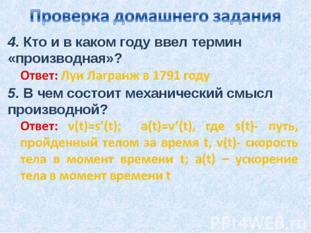 Проверка домашнего задания4. Кто и в каком году ввел термин «производная»?Ответ: Луи Лагранж в 1791 году5. В чем состоит механический смысл производной?Ответ: v(t)=s'(t); a(t)=v'(t), где s(t)- путь, пройденный телом за время t, v(t)- скорость тела в…