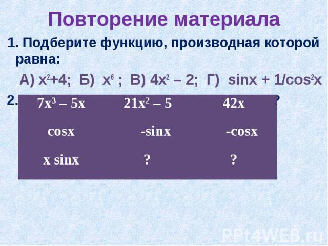 Повторение материала 1. Подберите функцию, производная которой равна: А) х2+4; Б) х6 ; В) 4х2 – 2; Г) sinx + 1/cos2x 2. Какие данные пропущены в таблице?