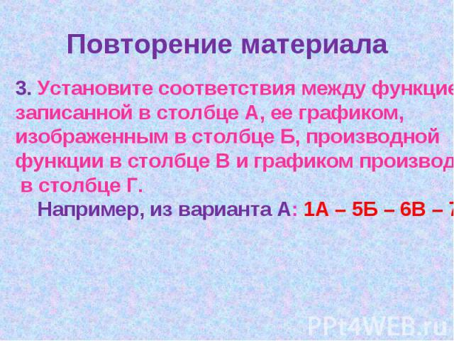Повторение материала3. Установите соответствия между функцией, записанной в столбце А, ее графиком, изображенным в столбце Б, производной функции в столбце В и графиком производной в столбце Г. Например, из варианта А: 1А – 5Б – 6В – 7Г.