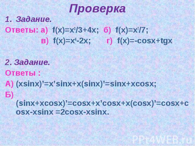 ПроверкаЗадание.Ответы: а) f(x)=x3/3+4x; б) f(x)=x7/7; в) f(x)=x4-2x; г) f(x)=-cosx+tgx2. Задание.Ответы : А) (xsinx)'=x'sinx+x(sinx)'=sinx+xcosx; Б) (sinx+xcosx)'=cosx+x'cosx+x(cosx)'=cosx+cosx-xsinx =2cosx-xsinx.
