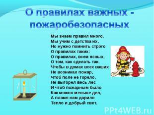 О правилах важных -пожаробезопасныхМы знаем правил много,Мы учим с детства их, Н