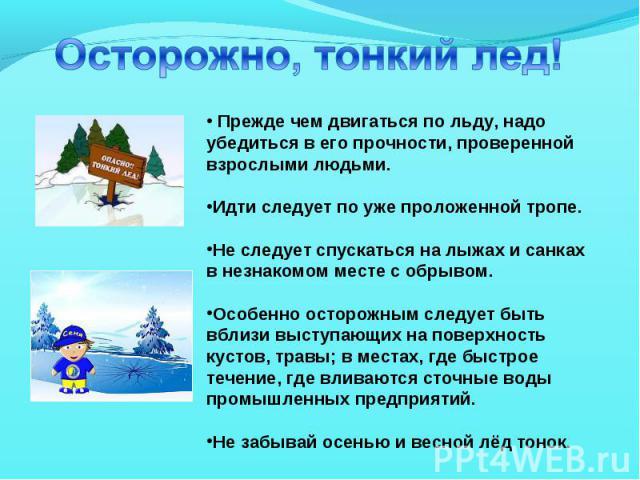 Осторожно, тонкий лед! Прежде чем двигаться по льду, надо убедиться в его прочности, проверенной взрослыми людьми. Идти следует по уже проложенной тропе. Не следует спускаться на лыжах и санках в незнакомом месте с обрывом. Особенно осторожным следу…