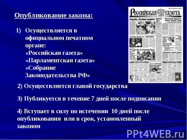 Опубликование закона:Осуществляется в официальном печатном органе:«Российская газета» «Парламентская газета»«Собрание Законодательства РФ»2) Осуществляется главой государства3) Публикуется в течение 7 дней после подписания4) Вступает в силу по истеч…