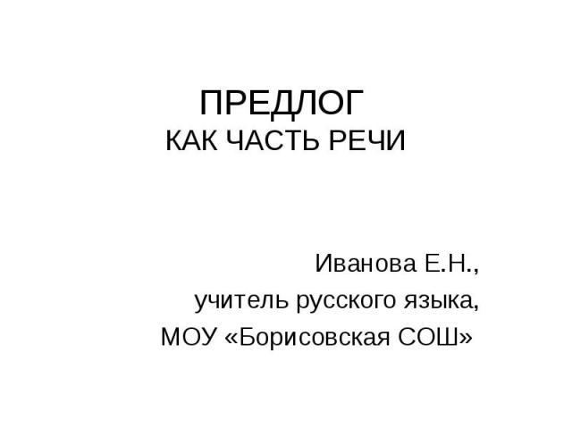ПРЕДЛОГ КАК ЧАСТЬ РЕЧИИванова Е.Н.,учитель русского языка,МОУ «Борисовская СОШ»