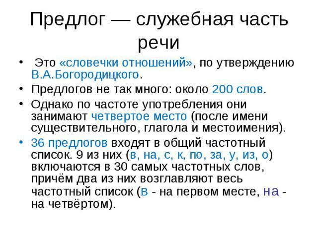 Предлог — служебная часть речи Это «словечки отношений», по утверждению В.А.Богородицкого. Предлогов не так много: около 200 слов. Однако по частоте употребления они занимают четвертое место (после имени существительного, глагола и местоимения).36 п…