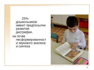 25%- дошкольников имеют предпосылки развития дисграфии, на почве несформированно