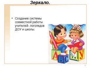 Зеркало. Создание системы совместной работы учителей- логопедов ДОУ и школы.