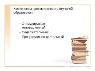 Компоненты преемственности ступеней образования:Стимулирующе-мотивационный;Содер